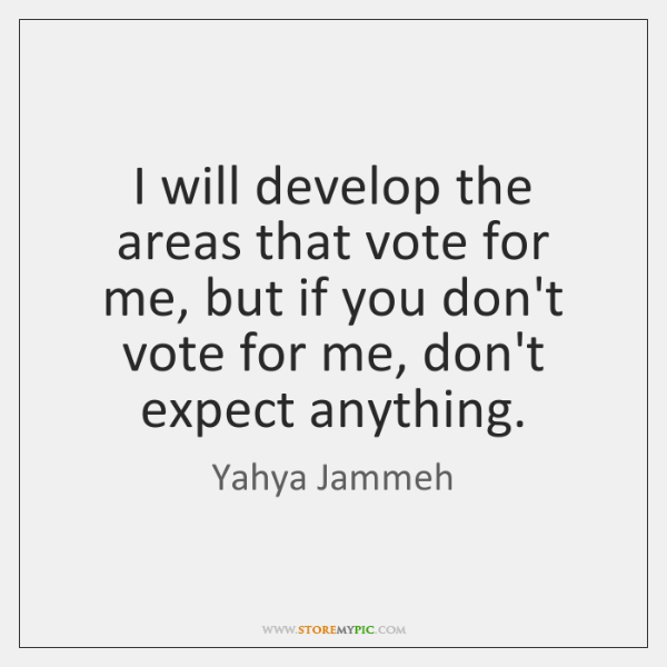 I will develop the areas that vote for me, but if you ...