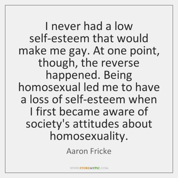I never had a low self-esteem that would make me gay. At ...