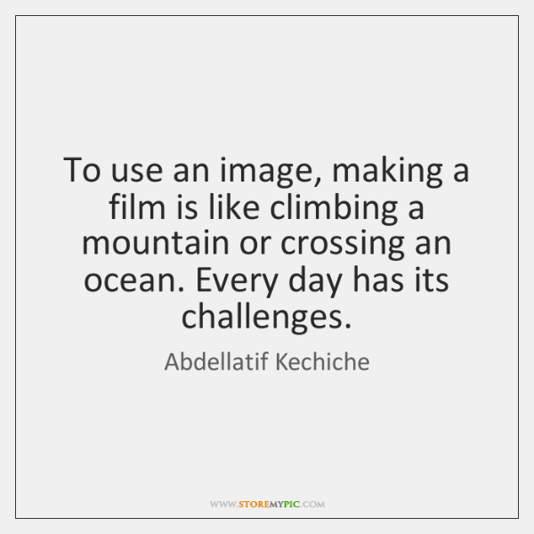 To use an image, making a film is like climbing a mountain ...