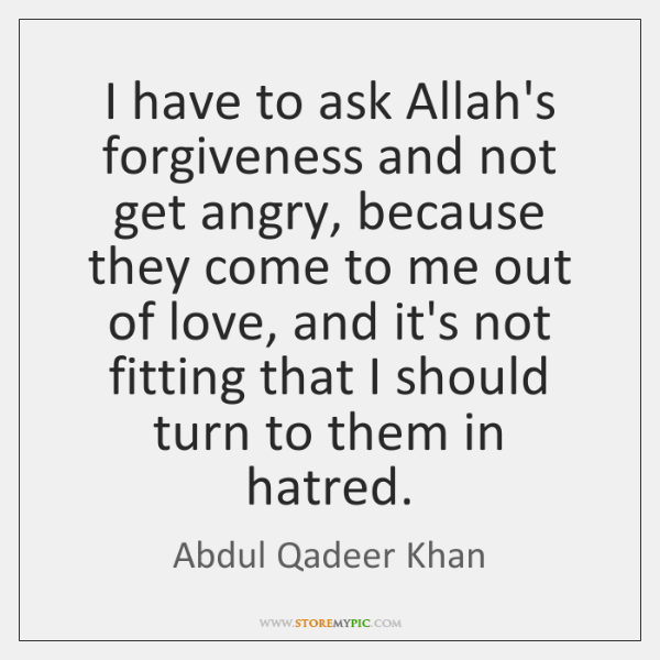 I have to ask Allah's forgiveness and not get angry, because they ...