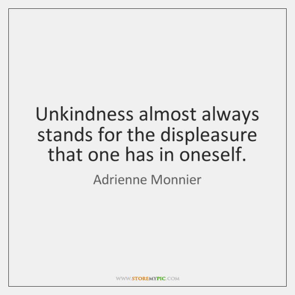 Unkindness almost always stands for the displeasure that one has in oneself.