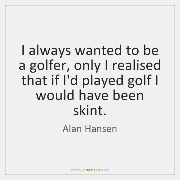 I always wanted to be a golfer, only I realised that if ...
