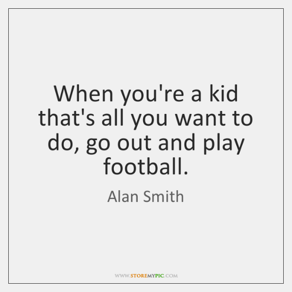 When you're a kid that's all you want to do, go out ...