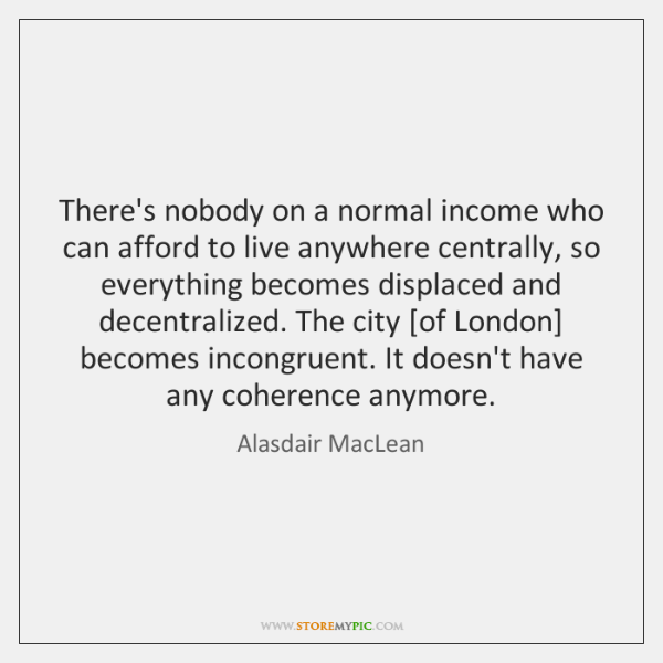 There's nobody on a normal income who can afford to live anywhere ...