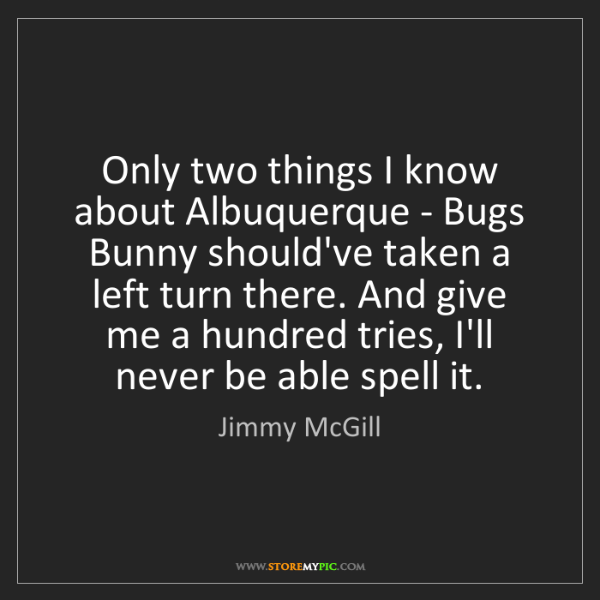 Jimmy McGill: Only two things I know about Albuquerque - Bugs Bunny...