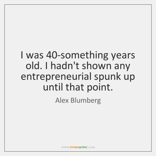 I was 40-something years old. I hadn't shown any entrepreneurial spunk up ...
