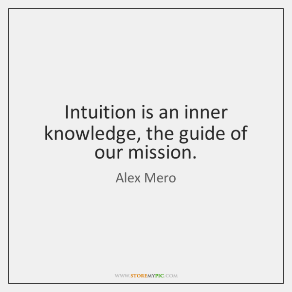 Intuition is an inner knowledge, the guide of our mission.