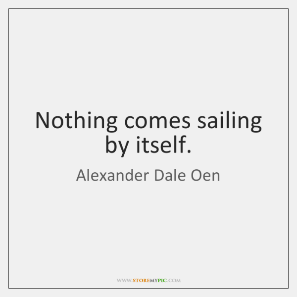 Nothing comes sailing by itself.