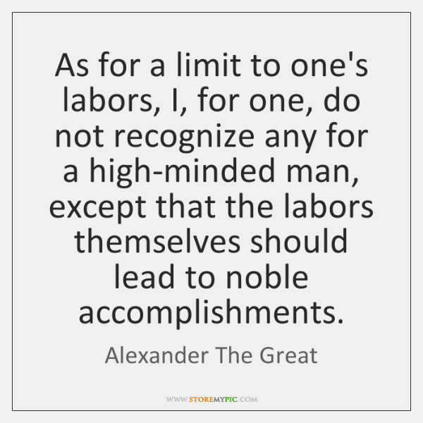 As for a limit to one's labors, I, for one, do not ...