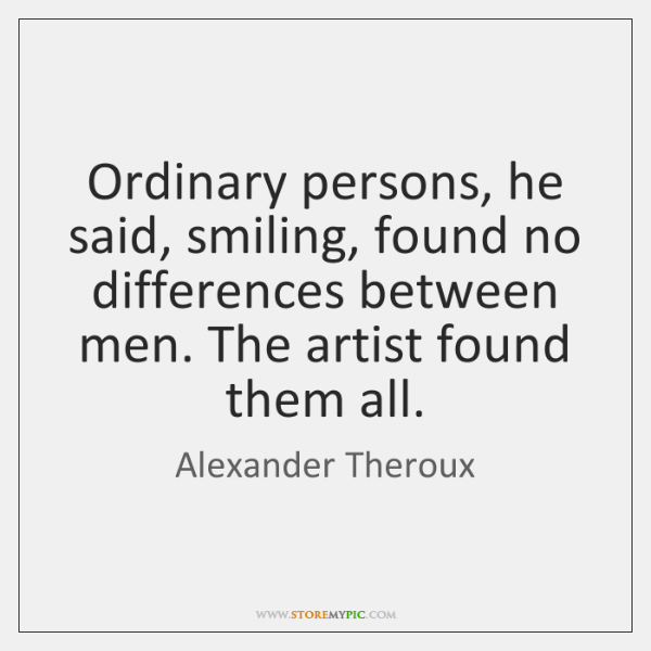 Ordinary persons, he said, smiling, found no differences between men. The artist ...