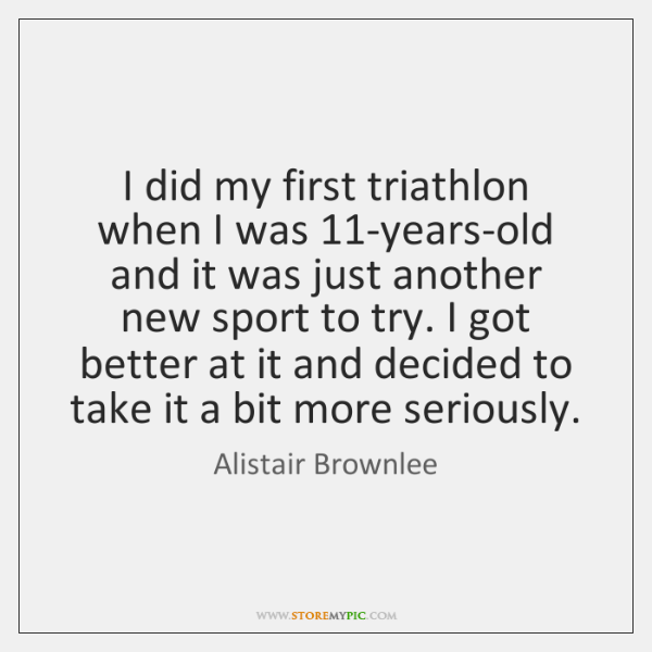 I did my first triathlon when I was 11-years-old and it was ...