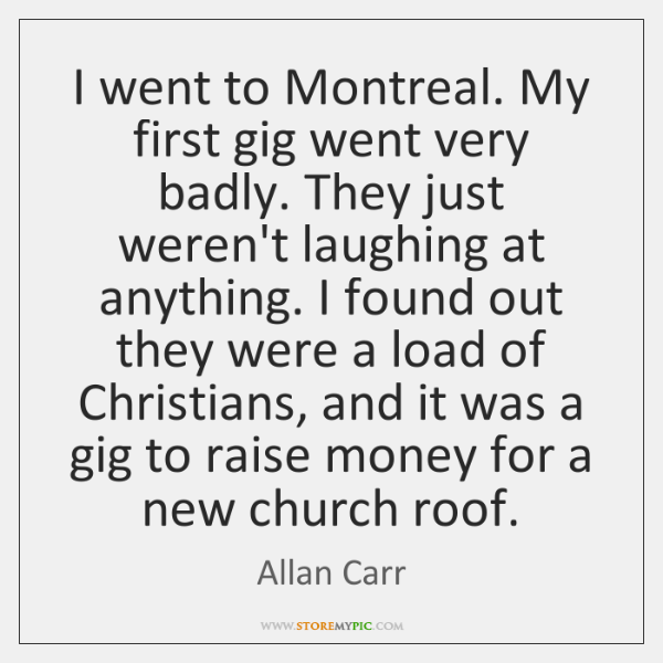 I went to Montreal. My first gig went very badly. They just ...