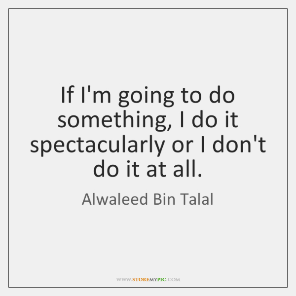 If I'm going to do something, I do it spectacularly or I ...