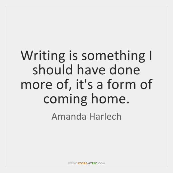 Writing is something I should have done more of, it's a form ...