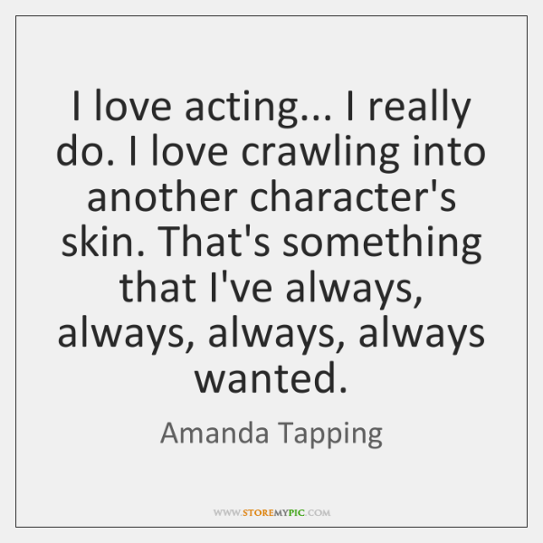 I love acting... I really do. I love crawling into another character's ...