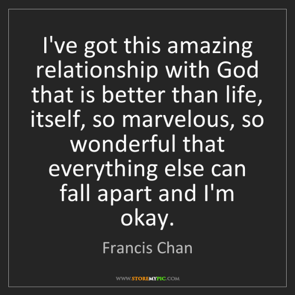 Francis Chan: I've got this amazing relationship with God that is better...