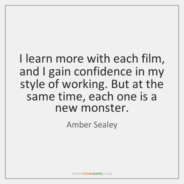 I learn more with each film, and I gain confidence in my ...