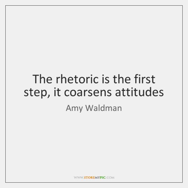 The rhetoric is the first step, it coarsens attitudes
