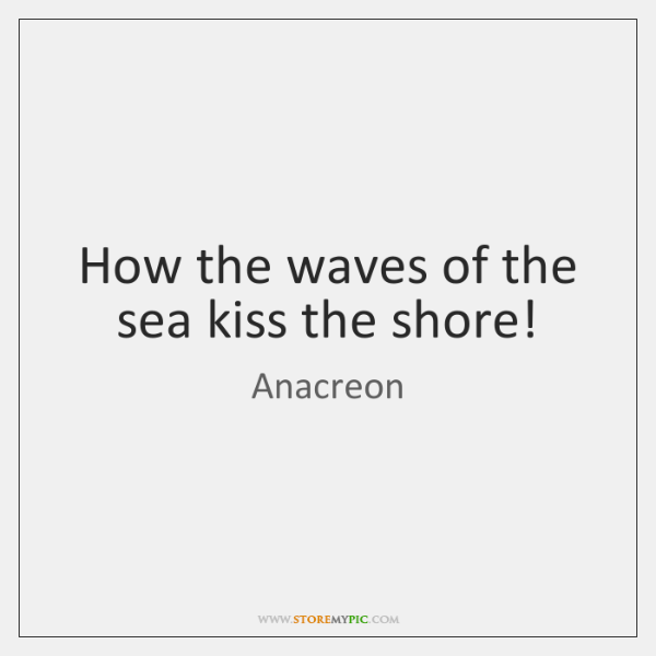 How the waves of the sea kiss the shore!
