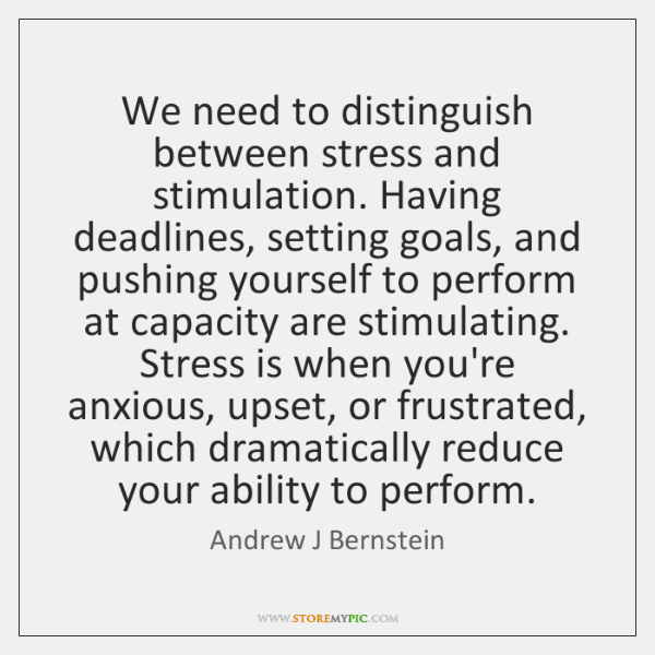 We need to distinguish between stress and stimulation. Having deadlines, setting goals, ...