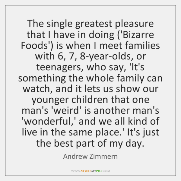 The single greatest pleasure that I have in doing ('Bizarre Foods') is ...