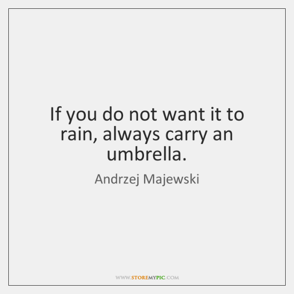 If you do not want it to rain, always carry an umbrella.