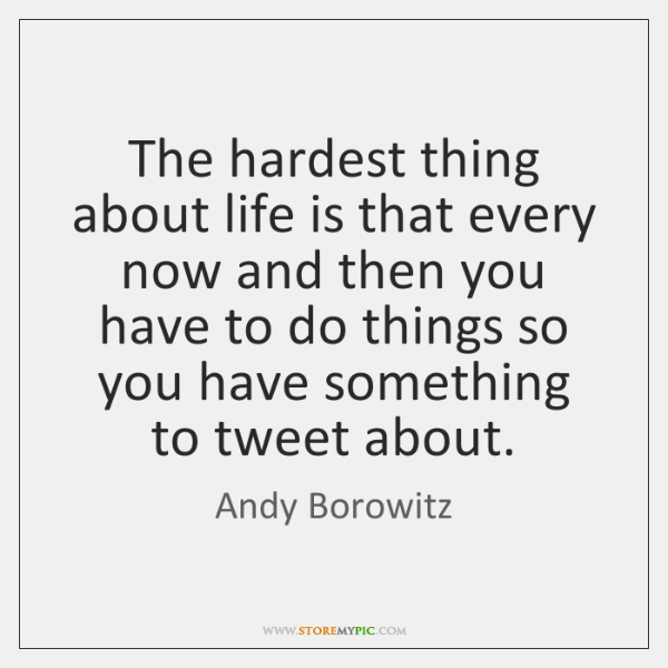 The hardest thing about life is that every now and then you ...