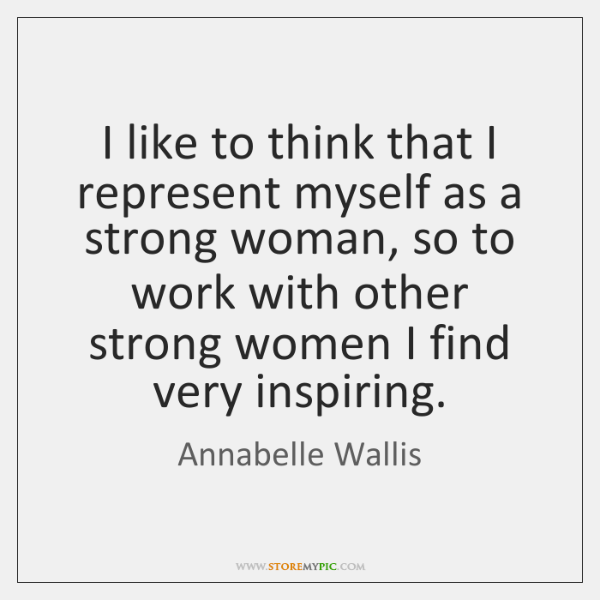 I like to think that I represent myself as a strong woman, ...