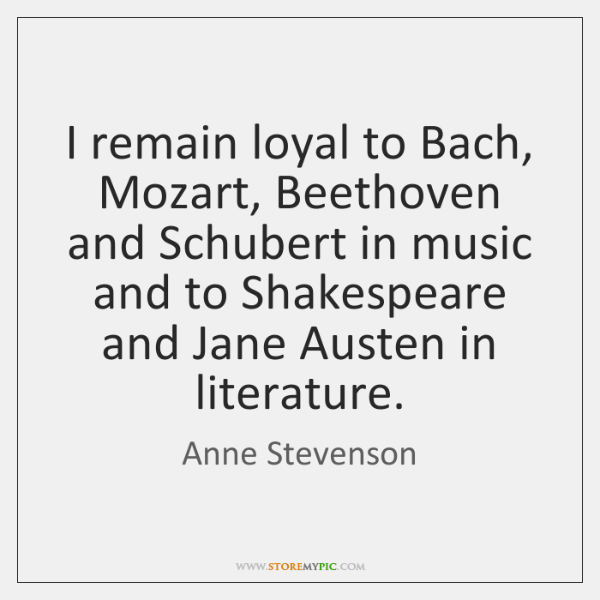 I remain loyal to Bach, Mozart, Beethoven and Schubert in music and ...