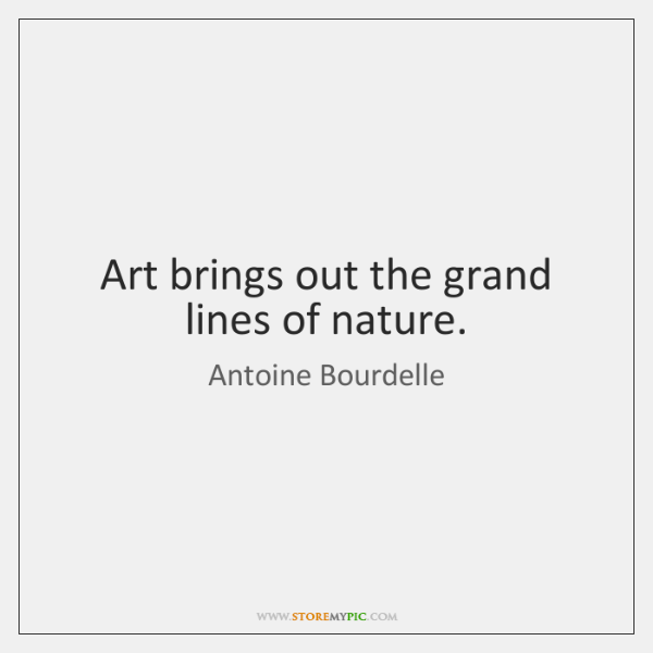 Art brings out the grand lines of nature.