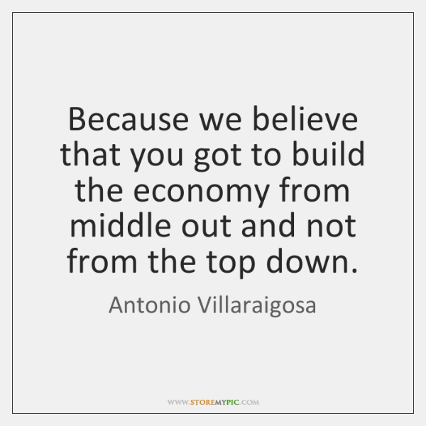 Because we believe that you got to build the economy from middle ...