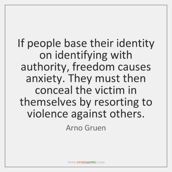 If people base their identity on identifying with authority, freedom causes anxiety. ...