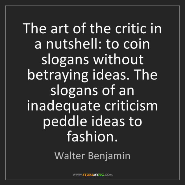 Walter Benjamin: The art of the critic in a nutshell: to coin slogans...