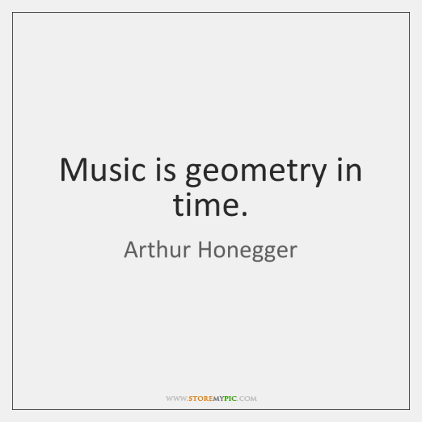 Music is geometry in time.