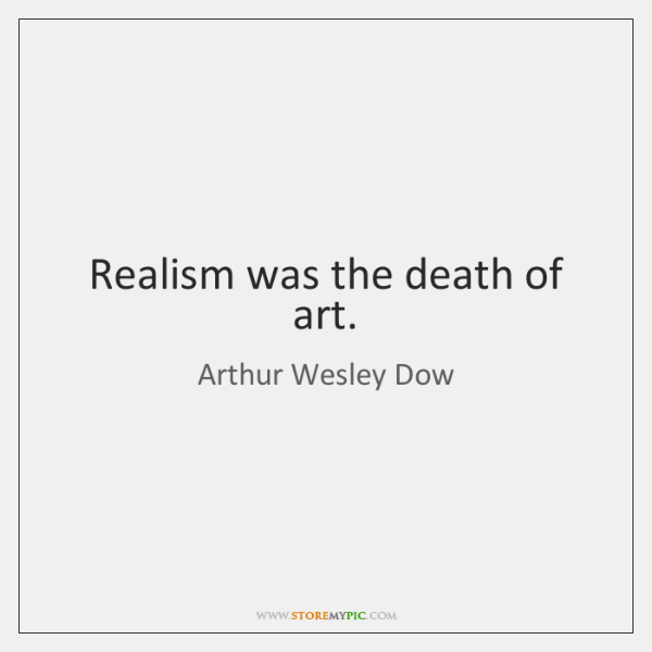 Realism was the death of art.