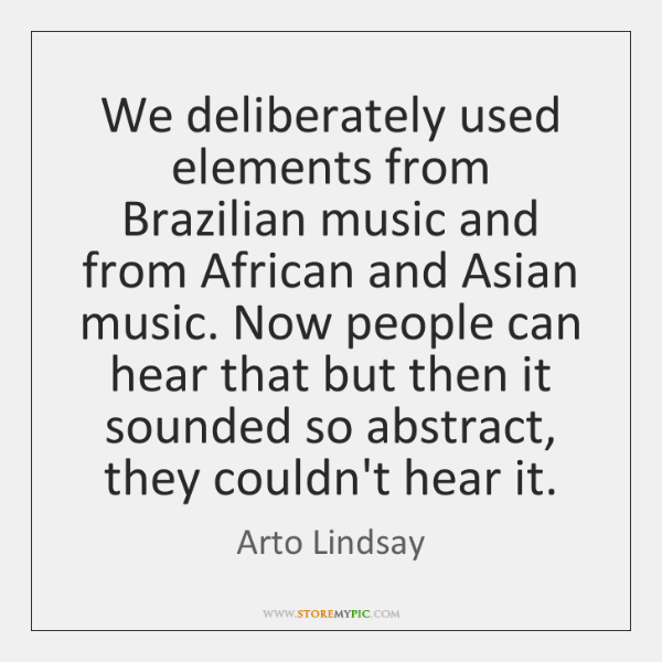 We deliberately used elements from Brazilian music and from African and Asian ...