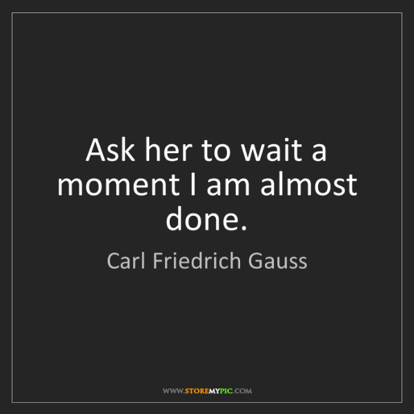 Carl Friedrich Gauss: Ask her to wait a moment I am almost done.