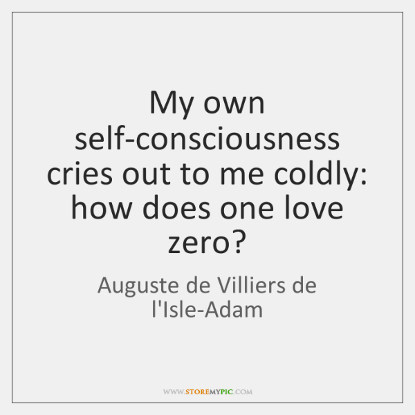 My own self-consciousness cries out to me coldly: how does one love ...