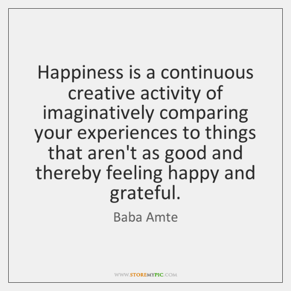 Happiness is a continuous creative activity of imaginatively comparing your experiences to ...