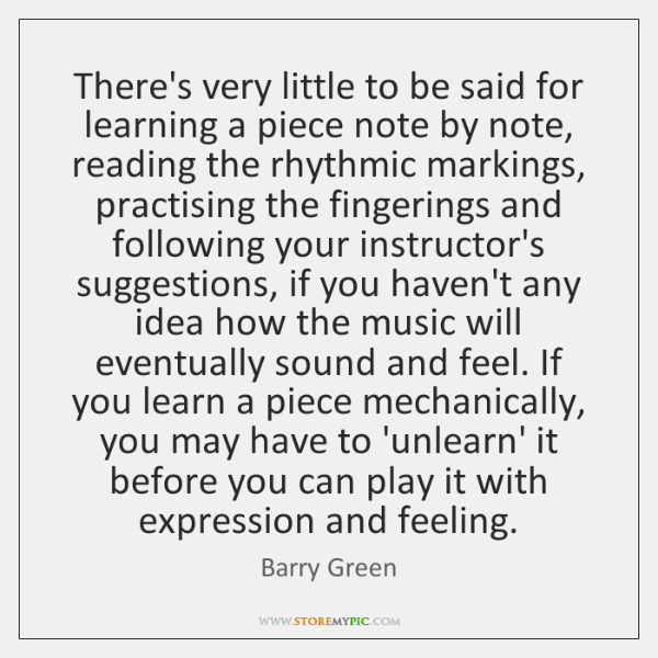 There's very little to be said for learning a piece note by ...