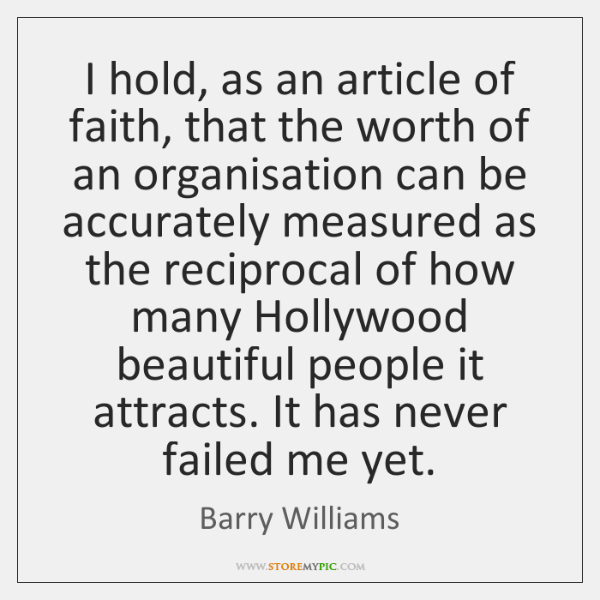 I hold, as an article of faith, that the worth of an ...
