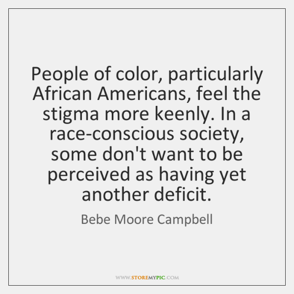 People of color, particularly African Americans, feel the stigma more keenly. In ...
