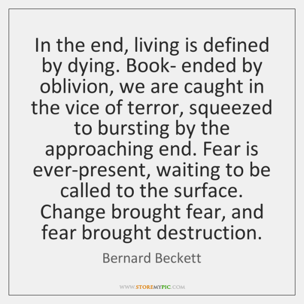 In the end, living is defined by dying. Book- ended by oblivion, ...