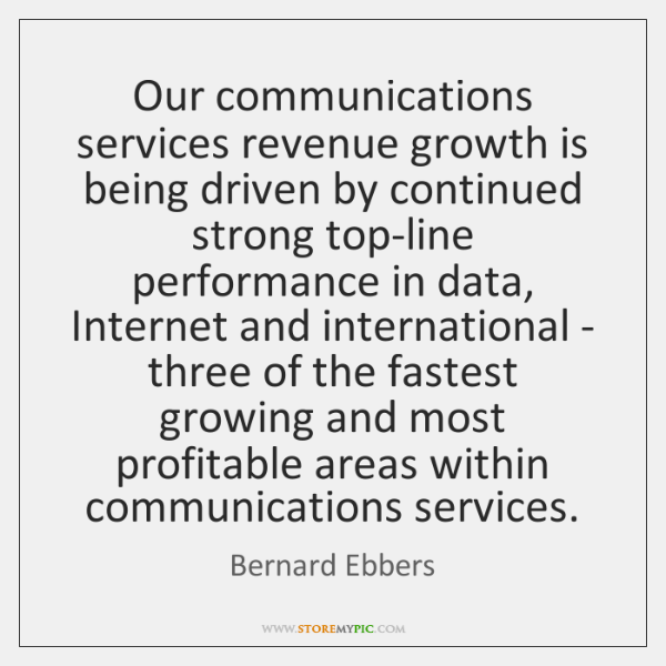 Our communications services revenue growth is being driven by continued strong top-line ...