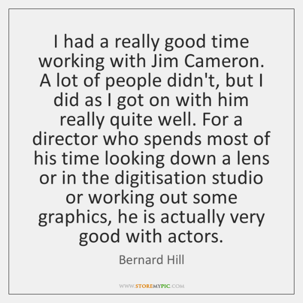 I had a really good time working with Jim Cameron. A lot ...