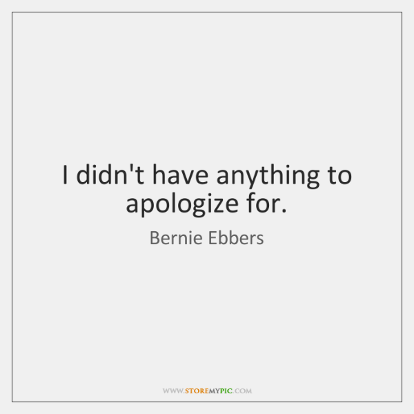 I didn't have anything to apologize for.