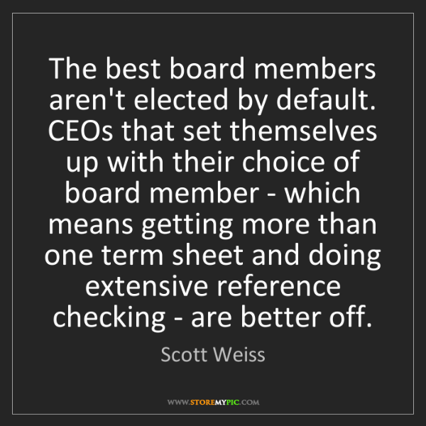 Scott Weiss: The best board members aren't elected by default. CEOs...