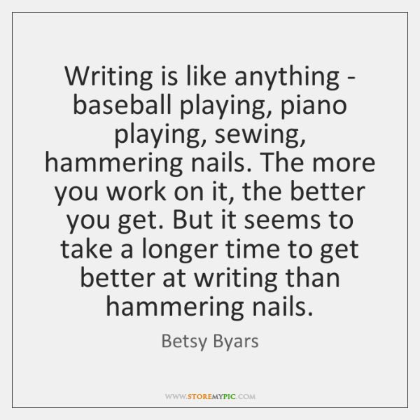 Writing is like anything - baseball playing, piano playing, sewing, hammering nails. ...