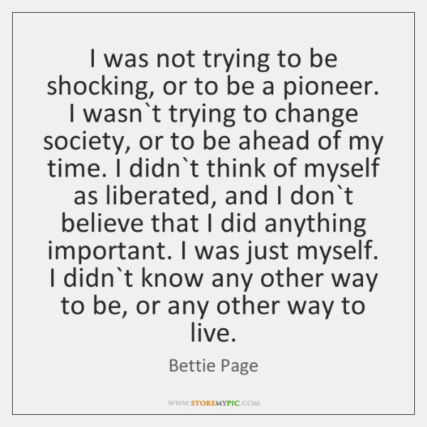 I was not trying to be shocking, or to be a pioneer. ...