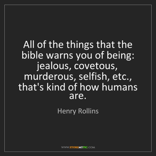 Henry Rollins: All of the things that the bible warns you of being:...
